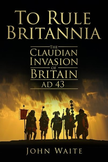 To Rule Britannia - The Claudian Invasion of Britain, AD 43 ebook by John Waite