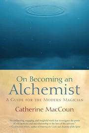 On Becoming an Alchemist: A Guide for the Modern Magician ebook by Catherine MacCoun