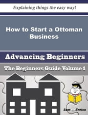 How to Start a Ottoman Business (Beginners Guide) ebook by Hester Sprague,Sam Enrico