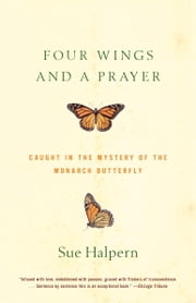 Four Wings and a Prayer - Caught in the Mystery of the Monarch Butterfly ebook by Sue Halpern