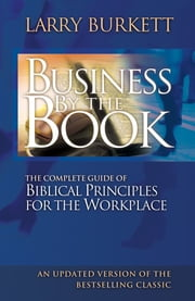 Business By The Book - Complete Guide of Biblical Principles for the Workplace ebook by Larry Burkett