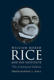 William Marsh Rice and His Institute - The Centennial Edition ebook by Randal L. Hall,Sylvia Stallings Morris,Katherine Fischer Drew