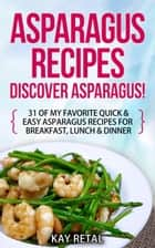 Asparagus Recipes: Discover Asparagus! 31 Of My Favorite Quick & Easy Asparagus Recipes for Breakfast, Lunch & Dinner ebook by Kay Retal