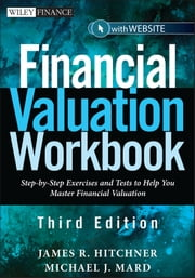 Financial Valuation Workbook - Step-by-Step Exercises and Tests to Help You Master Financial Valuation ebook by James R. Hitchner,Michael J. Mard