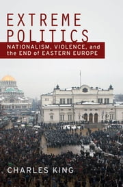 Extreme Politics : Nationalism Violence and the End of Eastern Europe - Nationalism, Violence, and the End of Eastern Europe ebook by Charles King