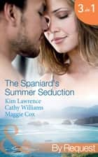 The Spaniard's Summer Seduction: Under the Spaniard's Lock and Key / The Secret Spanish Love-Child / Surrender to Her Spanish Husband (Mills & Boon By Request) ebook by Kim Lawrence, Cathy Williams, Maggie Cox