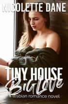 Tiny House Big Love: A Lesbian Romance Novel ebook by Nicolette Dane