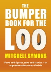 The Bumper Book For The Loo - Facts and figures, stats and stories – an unputdownable treat of trivia ebook by Mitchell Symons