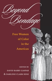 Beyond Bondage - FREE WOMEN OF COLOR IN THE AMERICAS ebook by David Barry Gaspar,Darlene Clark Hine