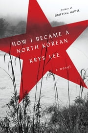 How I Became a North Korean - A Novel ebook by Krys Lee