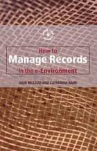 How to Manage Records in the E-Environment ebook by Catherine Hare, Julie Mcleod