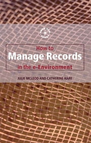 How to Manage Records in the E-Environment ebook by Catherine Hare,Julie Mcleod