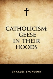 Catholicism: Geese in Their Hoods ebook by Charles Spurgeon