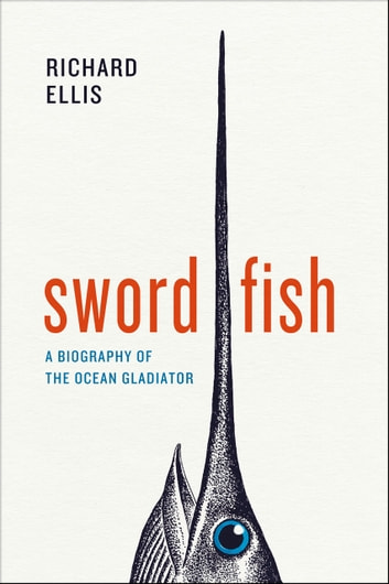 Swordfish - A Biography of the Ocean Gladiator ebook by Richard Ellis