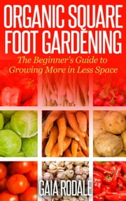 Organic Square Foot Gardening: The Beginner's Guide to Growing More in Less Space - Organic Gardening Beginners Planting Guides ebook by Gaia Rodale