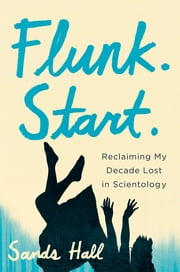 Flunk. Start. - Reclaiming My Decade Lost in Scientology ebook by Sands Hall