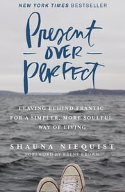 Present Over Perfect - Leaving Behind Frantic for a Simpler, More Soulful Way of Living ebook by Shauna Niequist,Brene Brown