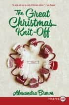 The Great Christmas Knit-Off - A Novel ebook by Alexandra Brown