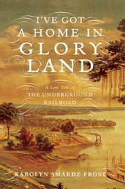 I've Got a Home in Glory Land - A Lost Tale of the Underground Railroad ebook by Karolyn Smardz Frost