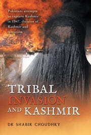 Tribal Invasion and Kashmir - Pakistani attempts to capture Kashmir in 1947, division of Kashmir and terrorism ebook by Dr Shabir Choudhry