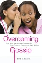 Overcoming Gossip: How satan, the Accuser of the Brethren, Uses Gossip to Fragment the Body of Christ ebook by Mark D. Michael