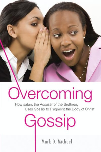 Overcoming Gossip - How satan, the Accuser of the Brethren, Uses Gossip to Fragment the Body of Christ ebook by Mark D. Michael