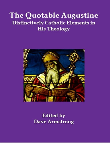 The Quotable Augustine: Distinctively Catholic Elements in His Theology ebook by Dave Armstrong