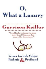 O, What a Luxury - Verses Lyrical, Vulgar, Pathetic & Profound ebook by Garrison Keillor