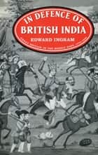 In Defence of British India - Great Britain in the Middle East, 1775-1842 ebook by Edward Ingram
