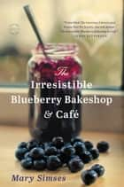 The Irresistible Blueberry Bakeshop & Cafe ebook by Mary Simses