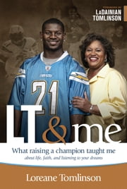 LT & Me - What Raising a Champion Taught Me about Life, Faith, and Listening to Your Dreams ebook by Loreane Tomlinson,LaDainian Tomlinson,Ginger Kolbaba,Patti Britton