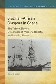 Brazilian-African Diaspora in Ghana: The Tabom, Slavery, Dissonance of Memory, Identity, and Locating Home ebook by Kwame Essien