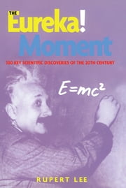 The Eureka! Moment - 100 Key Scientific Discoveries of the 20th Century ebook by Rupert Lee