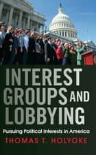 Interest Groups and Lobbying ebook by Thomas T. Holyoke