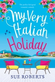 My Very Italian Holiday - The perfect feel good romantic comedy ebook by Sue Roberts