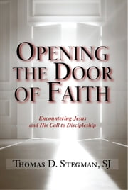 Opening the Door of Faith - Encountering Jesus and His Call to Discipleship ebook by Thomas D. Stegman,SJ