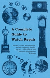 A Complete Guide to Watch Repair - Barrels, Fuses, Mainsprings, Balance Springs, Pivots, Depths, Train Wheels and Common Stoppages of Watches ebook by Anon.