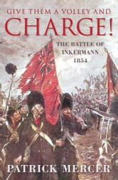 Give Them a Volley and a Charge! - The Battle of Inkermann, 1854 ebook by Patrick Mercer