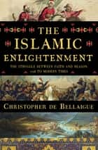 The Islamic Enlightenment: The Struggle Between Faith and Reason, 1798 to Modern Times ebook by Christopher de Bellaigue