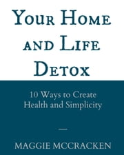 Your Home and Life Detox: Ten Ways to Create Health and Simplicity ebook by Maggie McCracken