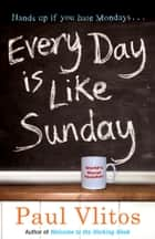 Every Day Is Like Sunday ebook by Paul Vlitos