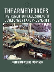 The Armed Forces: Instrument of Peace, Strength, Development and Prosperity ebook by Joseph Babatunde Fagoyinbo