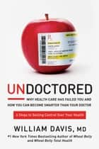 Undoctored - Why Health Care Has Failed You and How You Can Become Smarter Than Your Doctor ebook by William Davis