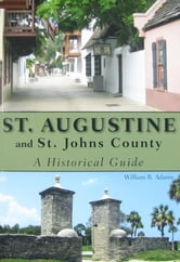 St. Augustine and St. Johns County - A Historical Guide ebook by William R Adams