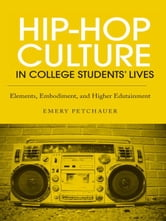 Hip-Hop Culture in College Students' Lives - Elements, Embodiment, and Higher Edutainment ebook by Emery Petchauer