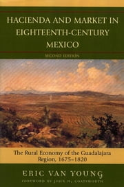 Hacienda and Market in Eighteenth-Century Mexico - The Rural Economy of the Guadalajara Region, 1675-1820 ebook by Eric Van Young,John Coatsworth