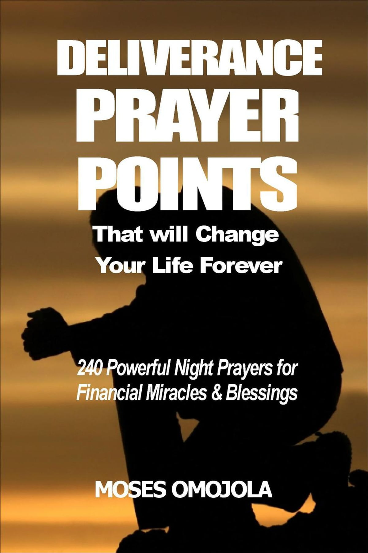 Deliverance Prayer Points That Will Change Your Life Forever: 240 Powerful  Night Prayers for Financial Miracles and Blessings ebook by Moses Omojola -