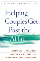 Helping Couples Get Past the Affair - A Clinician's Guide ebook by Donald H. Baucom, PhD,Douglas K. Snyder, PhD,Kristina Coop Gordon, PhD