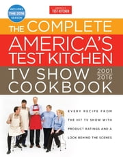 The Complete America's Test Kitchen TV Show Cookbook 2001-2016 - Every Recipe from the Hit TV Show with Product Ratings and a Look Behind the Scenes ebook by America's Test Kitchen