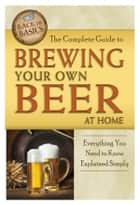 The Complete Guide to Brewing Your Own Beer at Home - Everything You Need to Know Explained Simply ebook by Richard Helweg